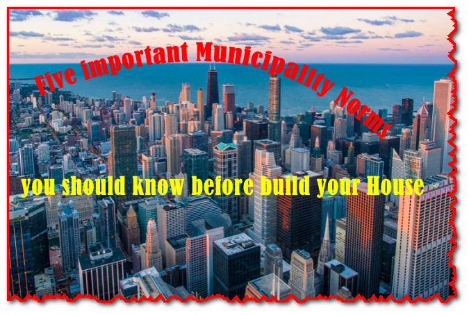 Five important Municipality Norms you should know before build your House